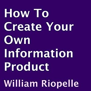How to Create Your Own Information Product | [William Riopelle]