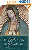 The Wonder of Guadalupe:  The Origin and Cult of the Miraculous Image of the Blessed Virgin in Mexico