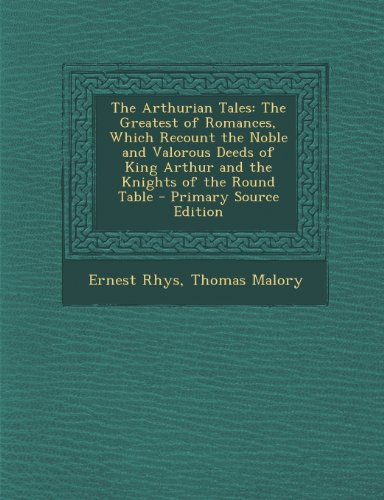 The Arthurian Tales: The Greatest of Romances, Which Recount the Noble and Valorous Deeds of King Arthur and the Knights of the Round Table