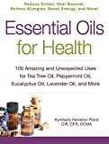 Kimberly Keniston-Pond Essential Oils for Health: 100 Amazing and Unexpected Uses for Tea Tree Oil, Peppermint Oil, Eucalyptus Oil, Lavender Oil, and More