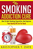The Smoking Addiction Cure: How To Quit Smoking Cigarettes, And Improve Your Quality Of Life For Good