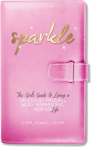 Sparkle: The Girl's Guide to Living a Deliciously Dazzling, Wildly Effervescent, Kick-Ass Life