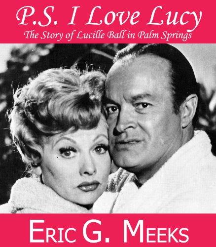 PS I Love Lucy: The Story of Lucille Ball in Palm Springs (Facts and Legends: The Village of Palm Springs)