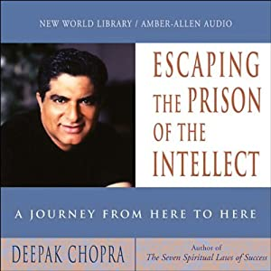 Escaping the Prison of the Intellect: A Journey from Here to Here | [Deepak Chopra]