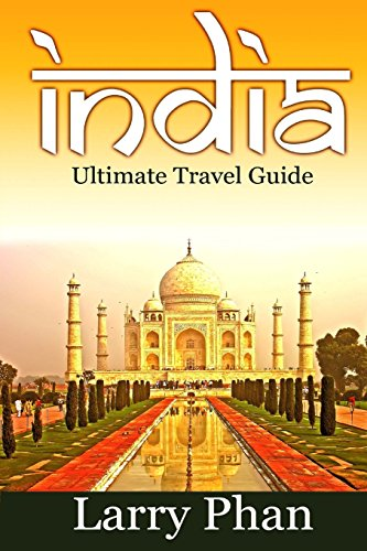 India: Ultimate Travel Guide to the Greatest Destination. All you need to know to get the best experience for your travel to India. (Ultimate India Travel Guide)