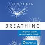 Breathing: A Beginner's Guide to Increased Health and Vitality | Ken Cohen