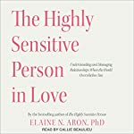 The Highly Sensitive Person in Love: Understanding and Managing Relationships When the World Overwhelms You | Elaine N. Aron