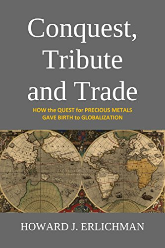 Howard J. Erlichman - Conquest, Tribute and Trade: How the Quest for Precious Metals Gave Birth to Globalization (English Edition)