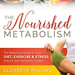 The Nourished Metabolism: The Balanced Guide to How Diet, Exercise, and Stress Impact Your Metabolic Health | Elizabeth Walling