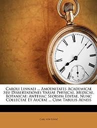 Caroli Linnaei ... Amoenitates Academicae Seu Dissertationes Variae Physicae, Medicae, Botanicae: Antehac Seorsim Editae, Nunc Collectae Et Auctae ... par Carl von Linné