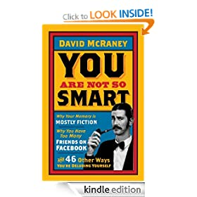 You Are Not So Smart: Why Your Memory is Mostly Fiction, Why You Have Too Many Friends on Facebook, and 46 Other Ways You're Deluding Yourself.