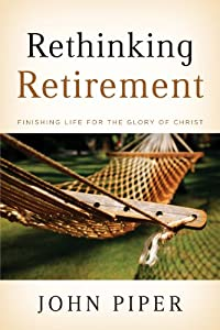 Rethinking Retirement: Finishing Life for the Glory of Christ from Crossway