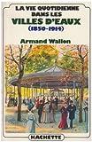 echange, troc Armand Wallon - La vie quotidienne dans les villes d'eaux, 1850-1914
