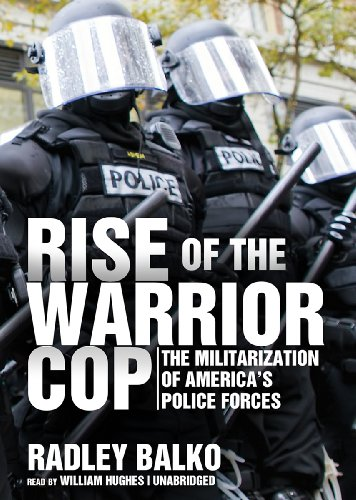 Rise of the Warrior Cop: The Militarization of America's Police Forces: Radley Balko, William Hughes: 9781470897925: Amazon.com: Books