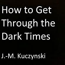 How to Get Through the Dark Times Audiobook by J.-M. Kuczynski Narrated by J.-M. Kuczynski