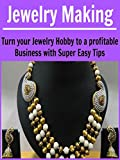 Jewelry Making: Turn Your Jewelry Hobby to a Profitable Business with Super Easy Tips: (Jewelry Making, Handmade Jewelry, Jewelry Making for Beginners, Jewelry Making Business, Jewelry)