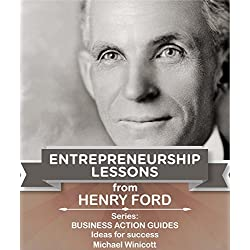 HENRY FORD: ENTREPRENEURSHIP LESSONS: Teachings from one of the most successful entrepreneurs in the world (BUSINESS ACTION GUIDES: Ideas for Success Book 2)