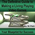 The Definitive Guide to Making a Living Playing Video Games: Your Blueprint for Making Money Following Your Passion for Gaming Audiobook by  St Petr Narrated by Michael Hatak