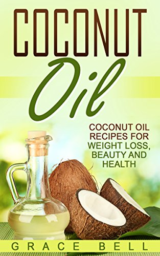 Coconut Oil: Coconut Oil Recipes for Weight Loss, Beauty and Health by Grace Bell