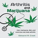 Arthritis and Marijuana: How Marijuana, Diet, and Exercise Can Heal Arthritis | Edward R. Cook