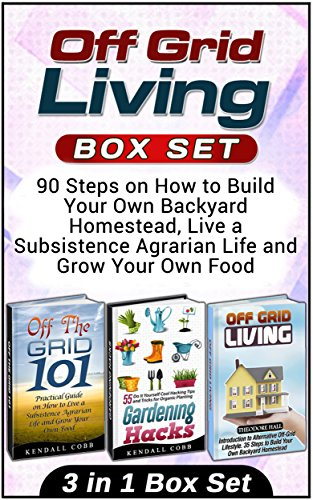 Off Grid Living Box Set: 90 Steps on How to Build Your Own Backyard Homestead, Live a Subsistence Agrarian Life and Grow Your Own Food (Off Grid Living, Off Grid Living Box Set, Off the grid 101) PDF