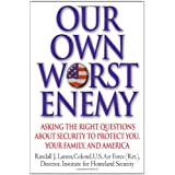 Our Own Worst Enemy: Asking the Right Questions About Security to Protect You, Your Family, and America ~ Randall J. Larsen