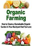 Organic Farming: How to Create a Sustainable Organic Garden in Your Backyard that You Love: (Organic Farming, Straw Bale Gardening, Herbs)