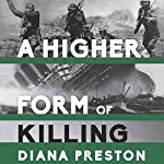 A Higher Form of Killing: Six Weeks in World War I That Forever Changed the Nature of Warfare | Diana Preston