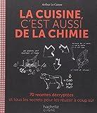 La cuisine c'est aussi de la chimie: 70 recettes décryptées et tous les secrets pour les réussir à coup sûr...