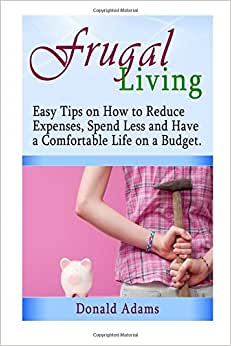 Frugal Living: Easy Tips On How To Reduce Expenses, Spend Less And Have A Comfortable Life On A Budget (Frugal Living, Frugal Living Made Simple, Frugal Living Secrets)