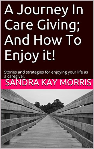 a-journey-in-care-giving-and-how-to-enjoy-it-stories-and-strategies-for-enjoying-your-life-as-a-care