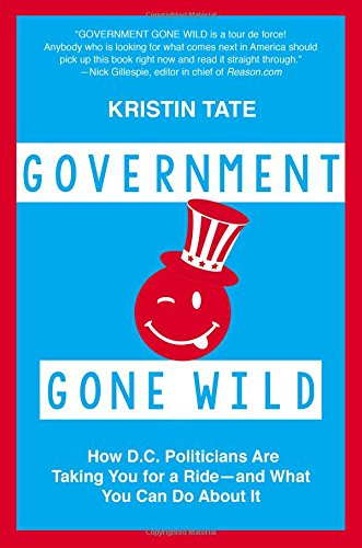 Government Gone Wild: How D.C. Politicians Are Taking You for a Ride -- and What You Can Do About It