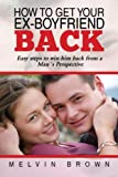 How to Get your Ex-Boyfriend Back:Easy Steps To Win Him Back Guaranteed!! (Special Edition)