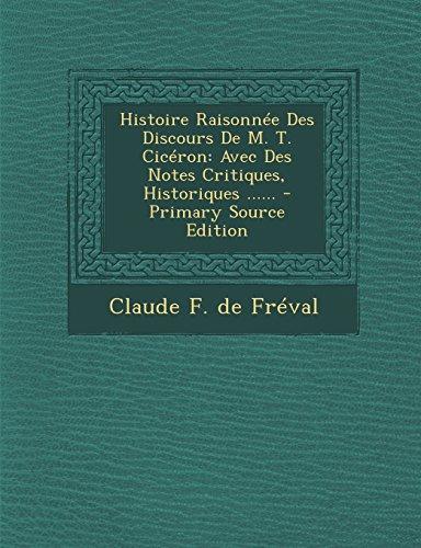 Histoire Raisonnee Des Discours de M. T. Ciceron: Avec Des Notes Critiques, Historiques ...... - Primary Source Edition