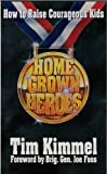 Home Grown Heroes: How to Raise Courageous Kids (0880703598) by Kimmel, Tim