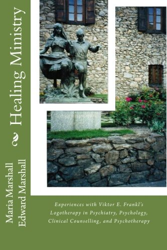 Healing Ministry: Experiences with Viktor E. Frankl's Logotherapy in Psychiatry, Psychology, Clinical Counselling, and P