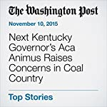 Next Kentucky Governor.s Aca Animus Raises Concerns in Coal Country | Amy Goldstein