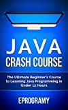 Java: Crash Course - The Ultimate Beginner's Course to Learning Java Programming in Under 12 Hours