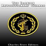 The Iranian Revolutionary Guards: The History of Iran's Elite Military Organization |  Charles River Editors