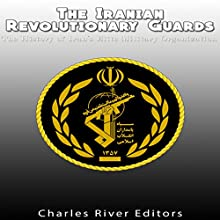 The Iranian Revolutionary Guards: The History of Iran's Elite Military Organization Audiobook by  Charles River Editors Narrated by Dan Gallagher