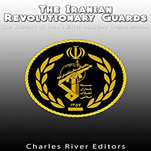The Iranian Revolutionary Guards: The History of Iran's Elite Military Organization Hörbuch von  Charles River Editors Gesprochen von: Dan Gallagher