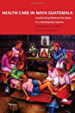 img - for Health Care in Maya Guatemala: Confronting Medical Pluralism in a Developing Country book / textbook / text book