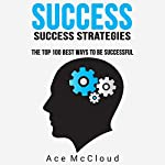 Success: Success Strategies: The Top 100 Best Ways to Be Successful   Ace McCloud