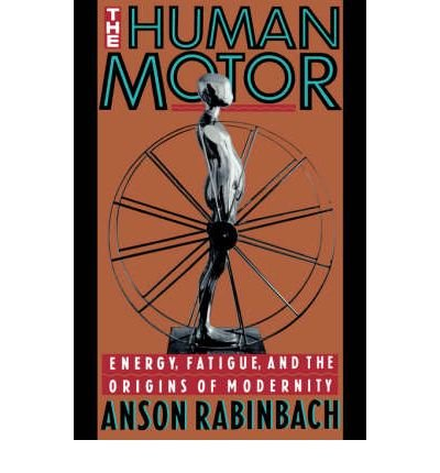 the-human-motor-energy-fatigue-and-the-origins-of-modernity-by-author-anson-rabinbach-published-on-m