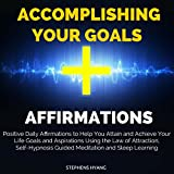 Accomplishing Your Goals Affirmations: Positive Daily Affirmations to Help You Attain and Achieve Your Life Goals and Aspirations Using the Law of Attraction