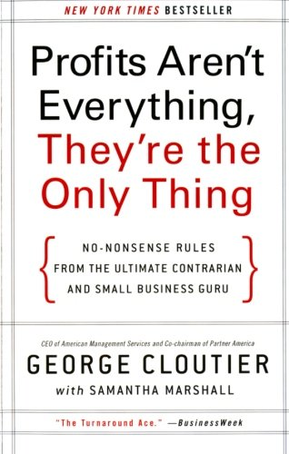 Profits Aren't Everything, They're the Only Thing: No-Nonsense Rules from the Ultimate Contrarian and Small Business Gur