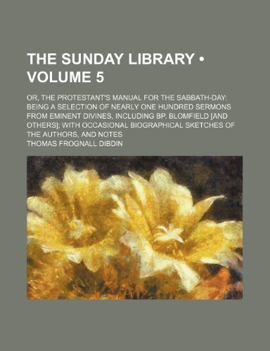 The Sunday library (Volume 5); or, The Protestant's manual for the Sabbath-day being a selection of nearly one hundred sermons from eminent divines, ... sketches of the authors, and notes