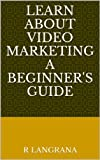 LEARN ABOUT VIDEO MARKETING A BEGINNER'S GUIDE