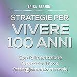 Strategie per vivere 100 anni: Con l'alimentazione, l'esercizio fisico e l'atteggiamento mentale | Erica Bernini