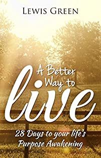 A Better Way To Live:28 Days To Your Life's Purpose Awakening. by Lewis Green ebook deal